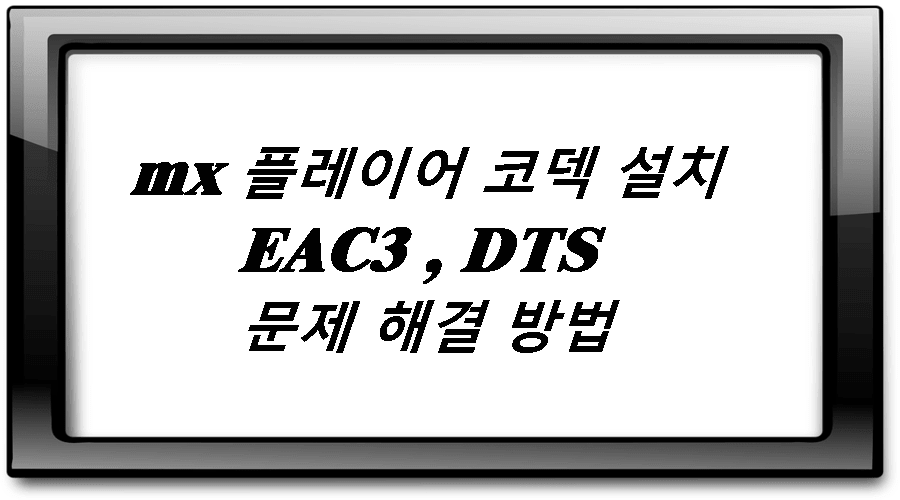mx 플레이어 코덱 설치 EAC3 , DTS 문제 해결 방법